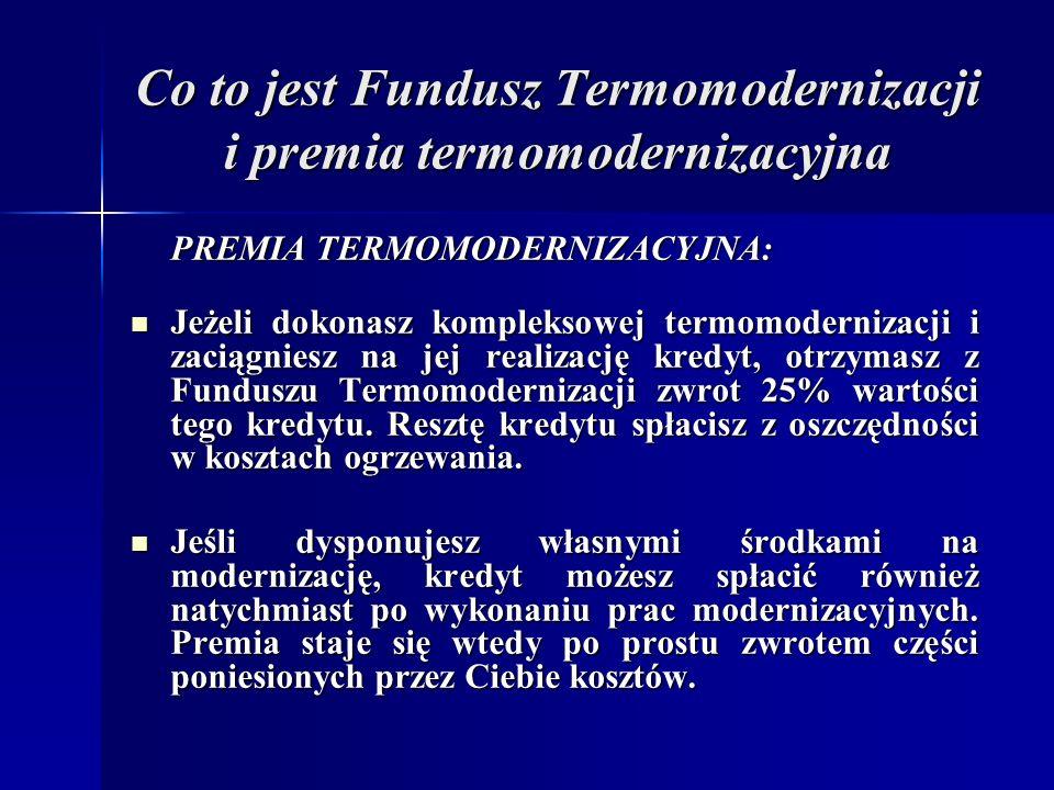Co to jest Fundusz Termomodernizacji i premia termomodernizacyjna PREMIA TERMOMODERNIZACYJNA: Jeżeli dokonasz kompleksowej termomodernizacji i zaciągniesz na jej realizację kredyt, otrzymasz z Funduszu Termomodernizacji zwrot 25% wartości tego kredytu.