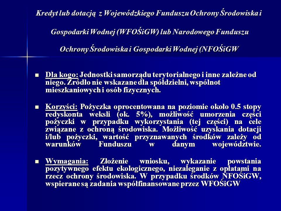 Kredyt lub dotacją z Wojewódzkiego Funduszu Ochrony Środowiska i Gospodarki Wodnej (WFOŚiGW) lub Narodowego Funduszu Ochrony Środowiska i Gospodarki Wodnej (NFOŚiGW Dla kogo: Jednostki samorządu terytorialnego i inne zależne od niego.