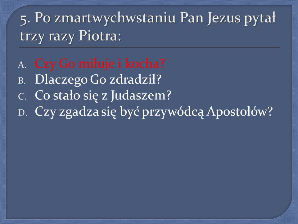 5.Po zmartwychwstaniu Pan Jezus pytał trzy razy Piotra: A.