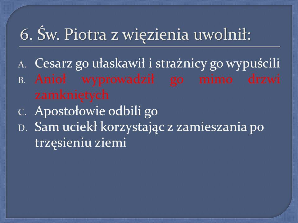 6.Św. Piotra z więzienia uwolnił: A. Cesarz go ułaskawił i strażnicy go wypuścili B.