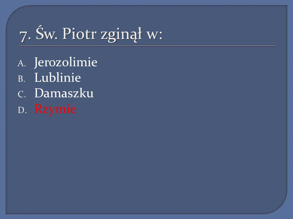 7. Św. Piotr zginął w: A. Jerozolimie B. Lublinie C. Damaszku D. Rzymie