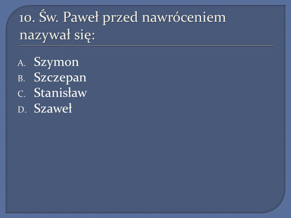 10. Św. Paweł przed nawróceniem nazywał się: A. Szymon B. Szczepan C. Stanisław D. Szaweł