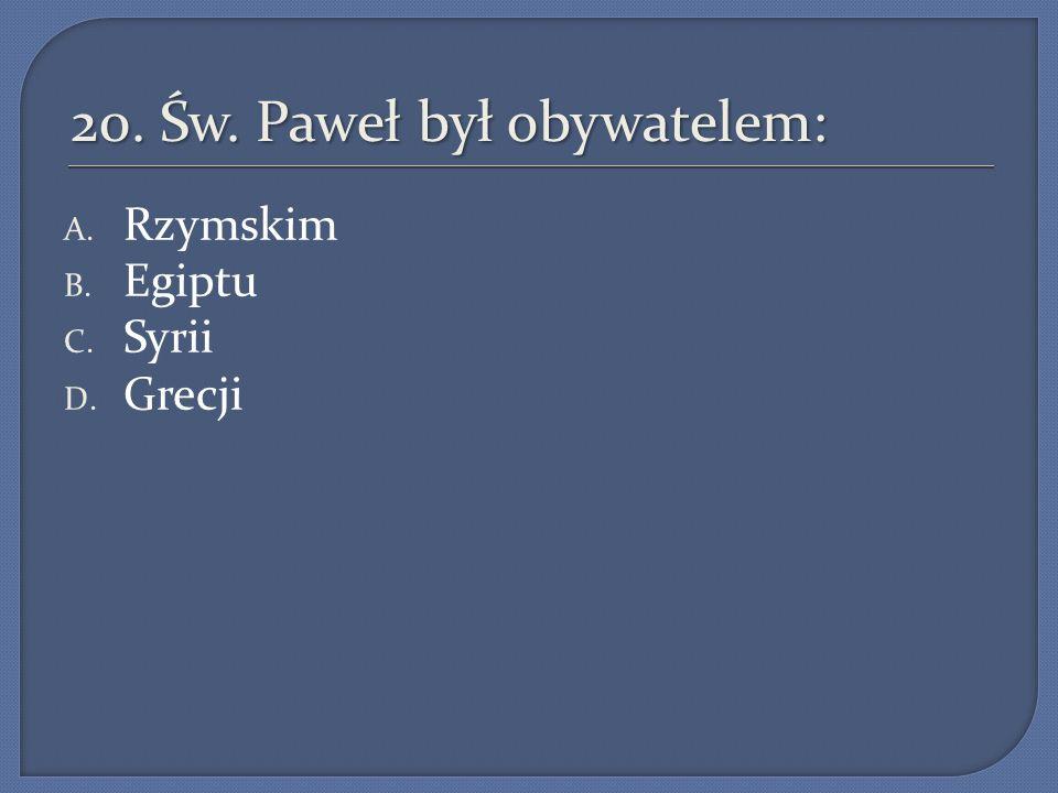 20. Św. Paweł był obywatelem: A. Rzymskim B. Egiptu C. Syrii D. Grecji