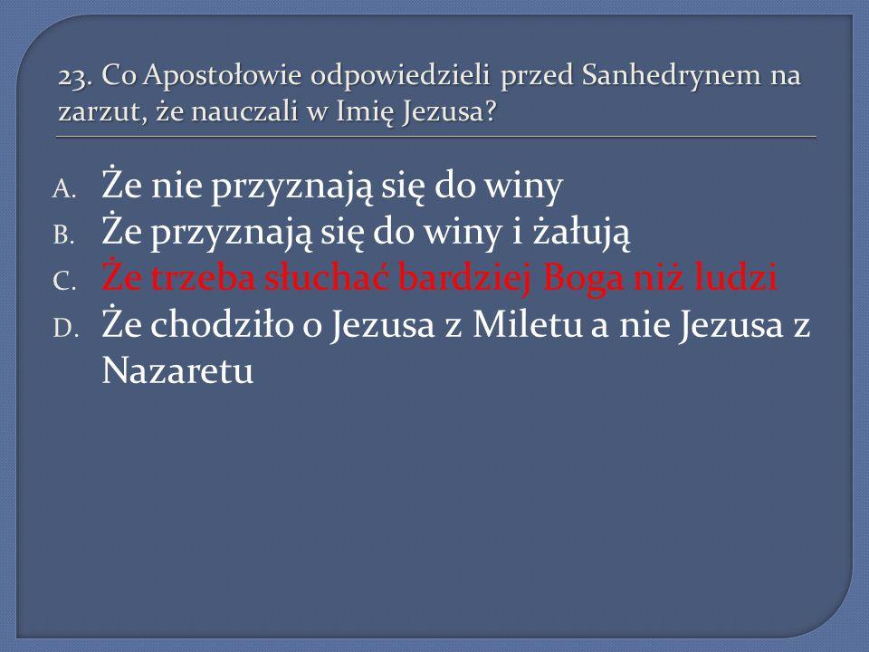 23.Co Apostołowie odpowiedzieli przed Sanhedrynem na zarzut, że nauczali w Imię Jezusa.