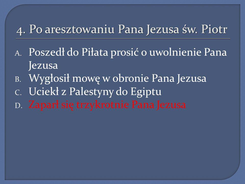 4.Po aresztowaniu Pana Jezusa św. Piotr A. Poszedł do Piłata prosić o uwolnienie Pana Jezusa B.