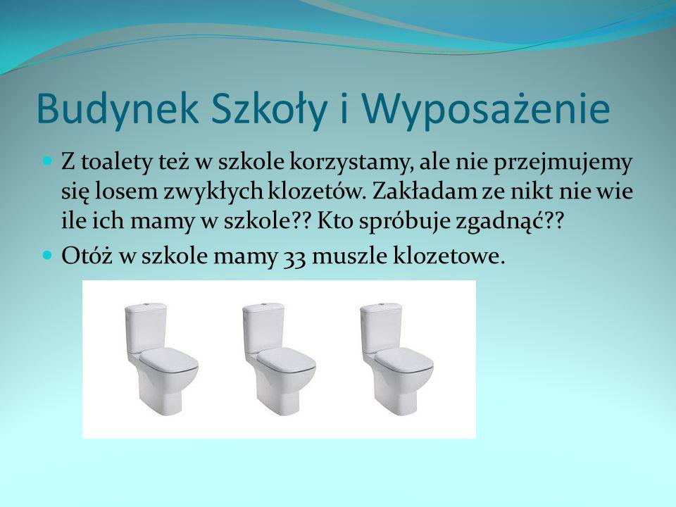 Budynek Szkoły i Wyposażenie Z toalety też w szkole korzystamy, ale nie przejmujemy się losem zwykłych klozetów. Zakładam ze nikt nie wie ile ich mamy