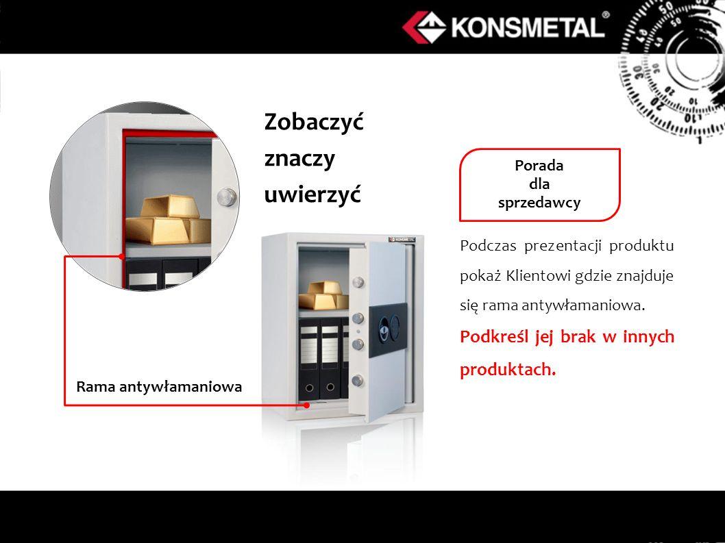 Zobaczyć znaczy uwierzyć Podczas prezentacji produktu pokaż Klientowi gdzie znajduje się rama antywłamaniowa. Podkreśl jej brak w innych produktach. R