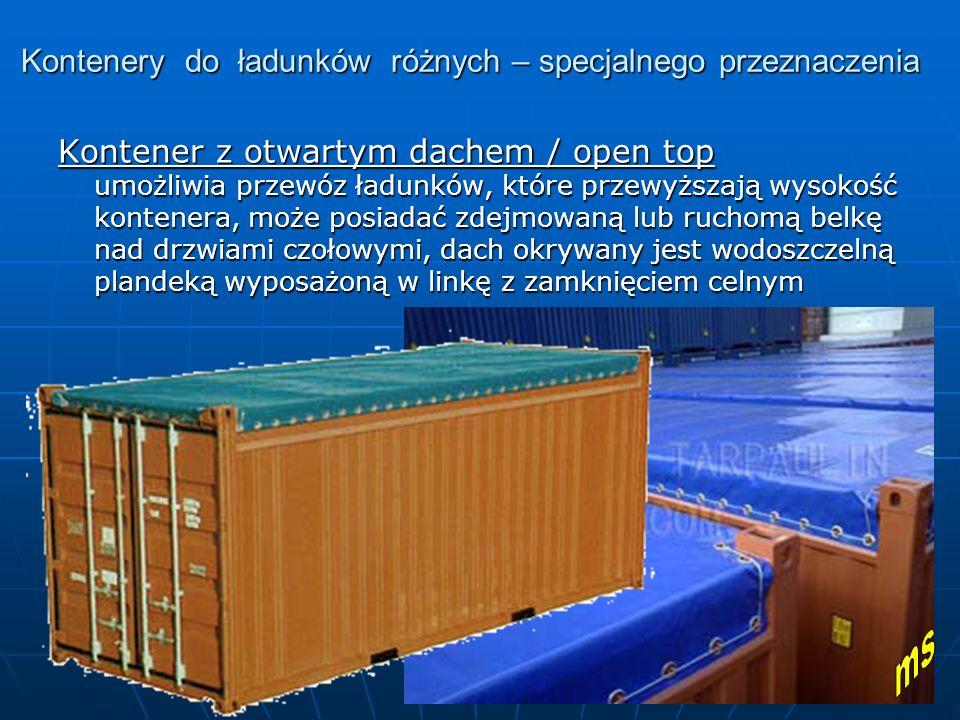 Kontenery do ładunków różnych – specjalnego przeznaczenia Kontener z otwartym dachem / open top umożliwia przewóz ładunków, które przewyższają wysokość kontenera, może posiadać zdejmowaną lub ruchomą belkę nad drzwiami czołowymi, dach okrywany jest wodoszczelną plandeką wyposażoną w linkę z zamknięciem celnym