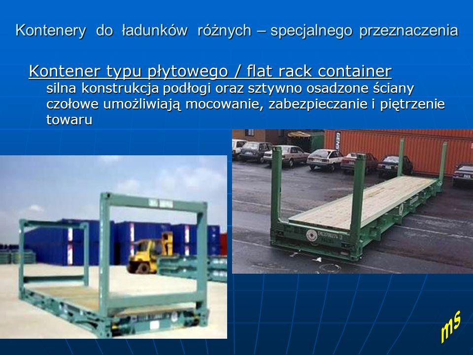Kontenery do ładunków różnych – specjalnego przeznaczenia Kontener typu płytowego / flat rack container silna konstrukcja podłogi oraz sztywno osadzone ściany czołowe umożliwiają mocowanie, zabezpieczanie i piętrzenie towaru