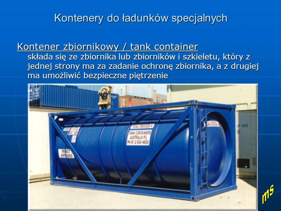 Kontenery do ładunków specjalnych Kontener zbiornikowy / tank container składa się ze zbiornika lub zbiorników i szkieletu, który z jednej strony ma za zadanie ochronę zbiornika, a z drugiej ma umożliwić bezpieczne piętrzenie