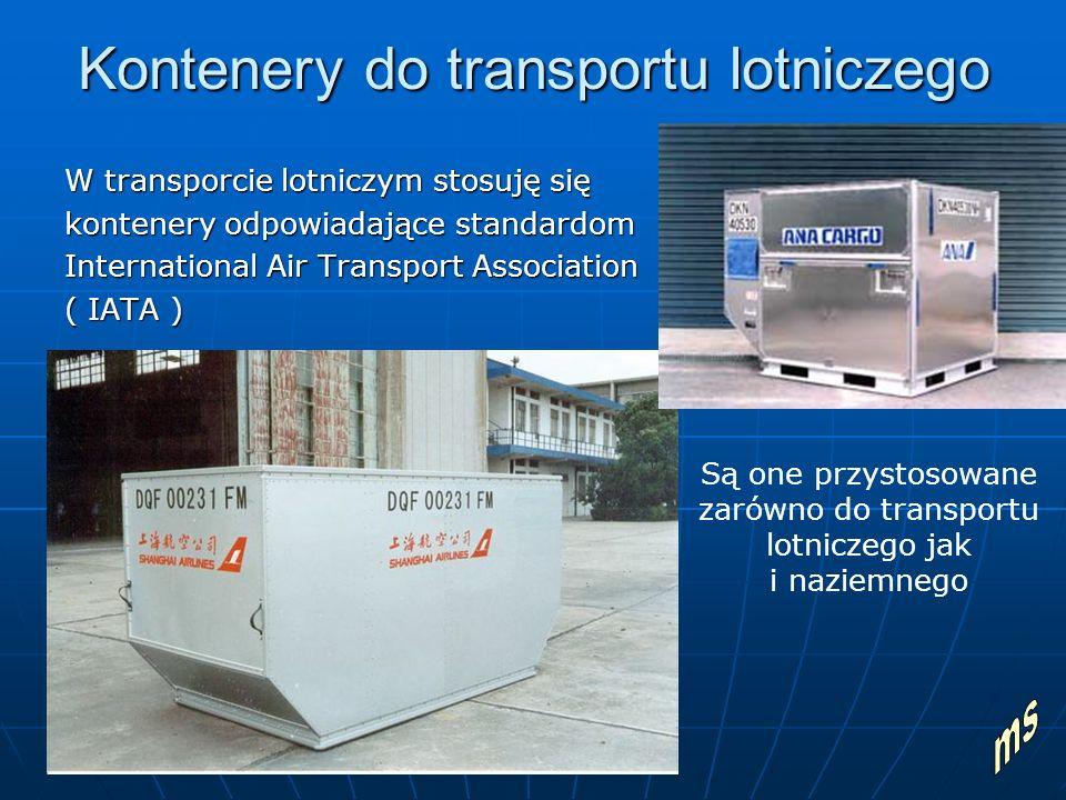 Kontenery do transportu lotniczego W transporcie lotniczym stosuję się kontenery odpowiadające standardom International Air Transport Association ( IATA ) Są one przystosowane zarówno do transportu lotniczego jak i naziemnego
