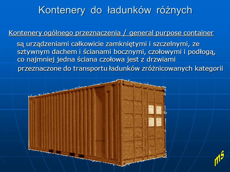 Kontenery do ładunków różnych Kontenery ogólnego przeznaczenia / general purpose container są urządzeniami całkowicie zamkniętymi i szczelnymi, ze sztywnym dachem i ścianami bocznymi, czołowymi i podłogą, co najmniej jedna ściana czołowa jest z drzwiami są urządzeniami całkowicie zamkniętymi i szczelnymi, ze sztywnym dachem i ścianami bocznymi, czołowymi i podłogą, co najmniej jedna ściana czołowa jest z drzwiami przeznaczone do transportu ładunków zróżnicowanych kategorii przeznaczone do transportu ładunków zróżnicowanych kategorii