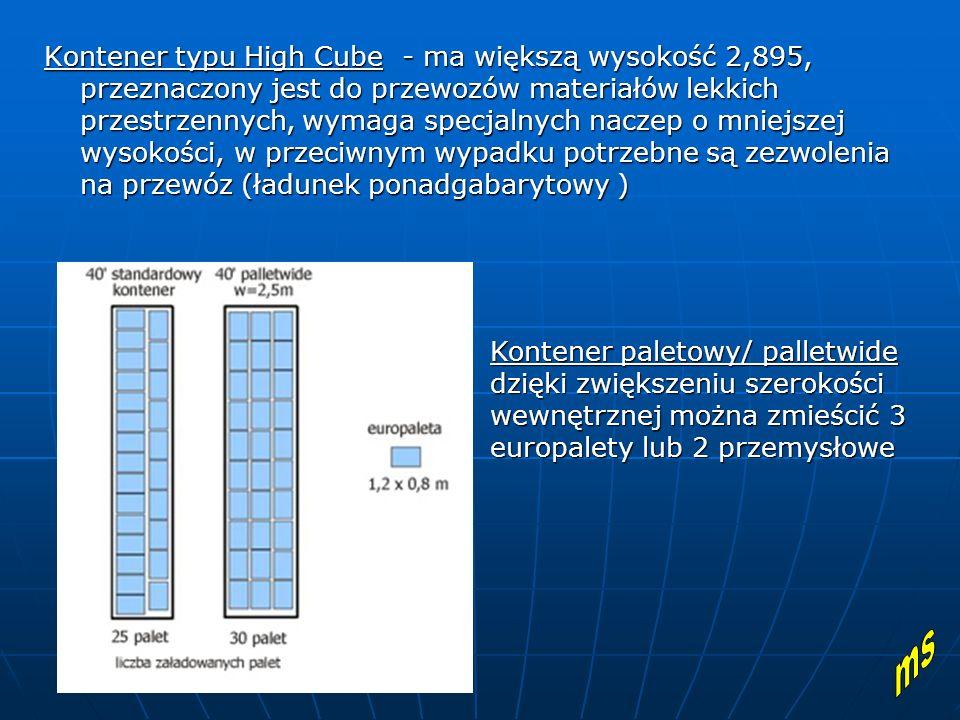 Kontener typu High Cube - ma większą wysokość 2,895, przeznaczony jest do przewozów materiałów lekkich przestrzennych, wymaga specjalnych naczep o mniejszej wysokości, w przeciwnym wypadku potrzebne są zezwolenia na przewóz (ładunek ponadgabarytowy ) Kontener paletowy/ palletwide dzięki zwiększeniu szerokości wewnętrznej można zmieścić 3 europalety lub 2 przemysłowe