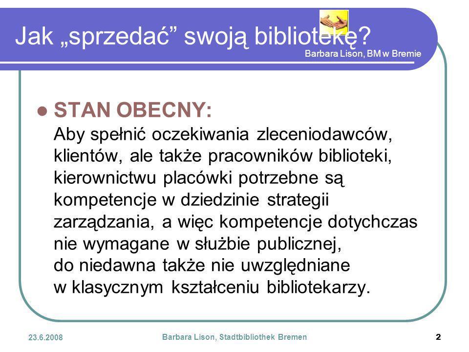Barbara Lison, BM w Bremie 23.6.2008 Barbara Lison, Stadtbibliothek Bremen 2 STAN OBECNY: Aby spełnić oczekiwania zleceniodawców, klientów, ale także pracowników biblioteki, kierownictwu placówki potrzebne są kompetencje w dziedzinie strategii zarządzania, a więc kompetencje dotychczas nie wymagane w służbie publicznej, do niedawna także nie uwzględniane w klasycznym kształceniu bibliotekarzy.