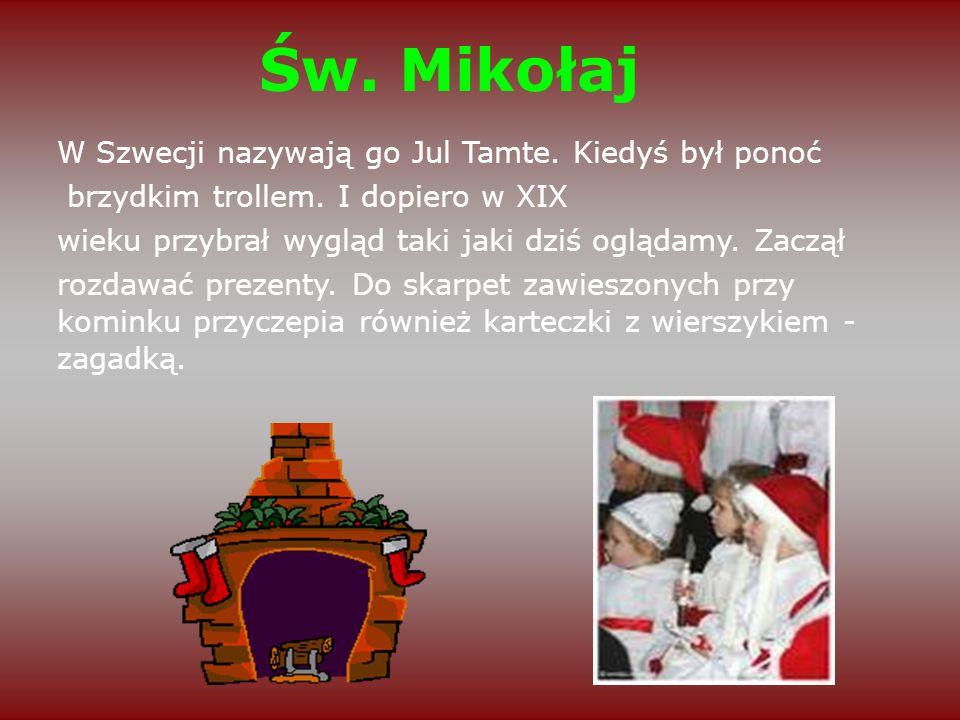 Św. Mikołaj W Szwecji nazywają go Jul Tamte. Kiedyś był ponoć brzydkim trollem. I dopiero w XIX wieku przybrał wygląd taki jaki dziś oglądamy. Zaczął