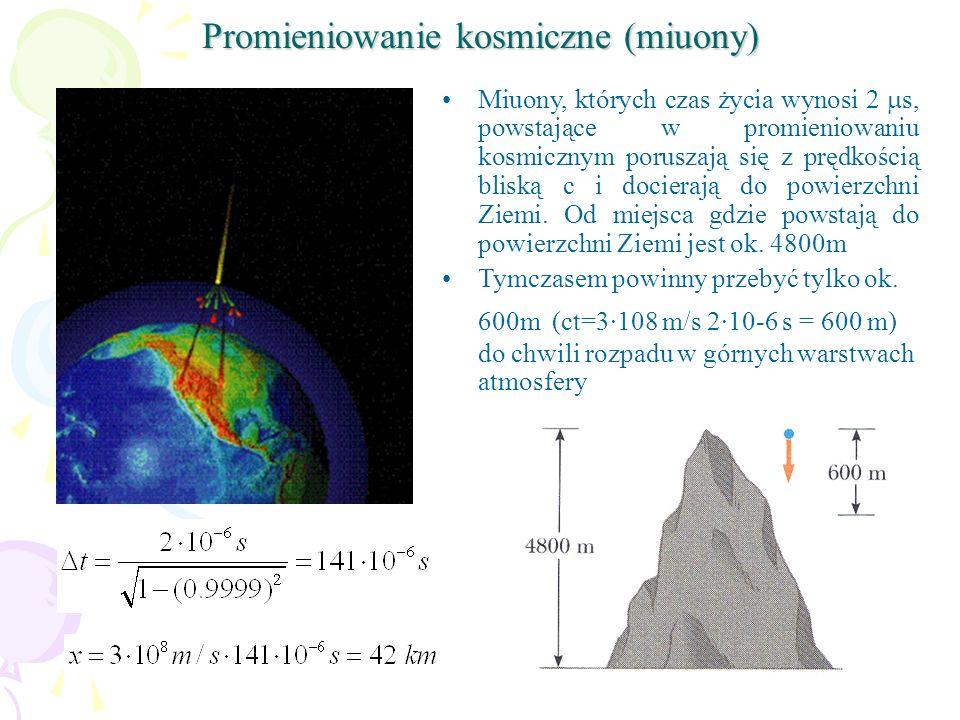 Promieniowanie kosmiczne (miuony) Miuony, których czas życia wynosi 2 s, powstające w promieniowaniu kosmicznym poruszają się z prędkością bliską c i