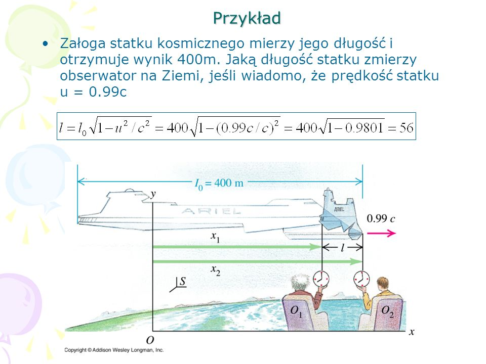 Przykład Załoga statku kosmicznego mierzy jego długość i otrzymuje wynik 400m. Jaką długość statku zmierzy obserwator na Ziemi, jeśli wiadomo, że pręd