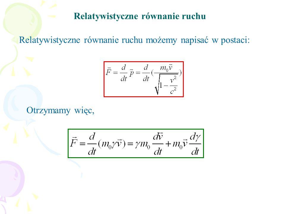 Relatywistyczne równanie ruchu Relatywistyczne równanie ruchu możemy napisać w postaci: Otrzymamy więc,