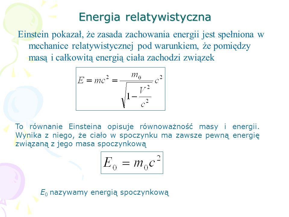 Energia relatywistyczna Einstein pokazał, że zasada zachowania energii jest spełniona w mechanice relatywistycznej pod warunkiem, że pomiędzy masą i c