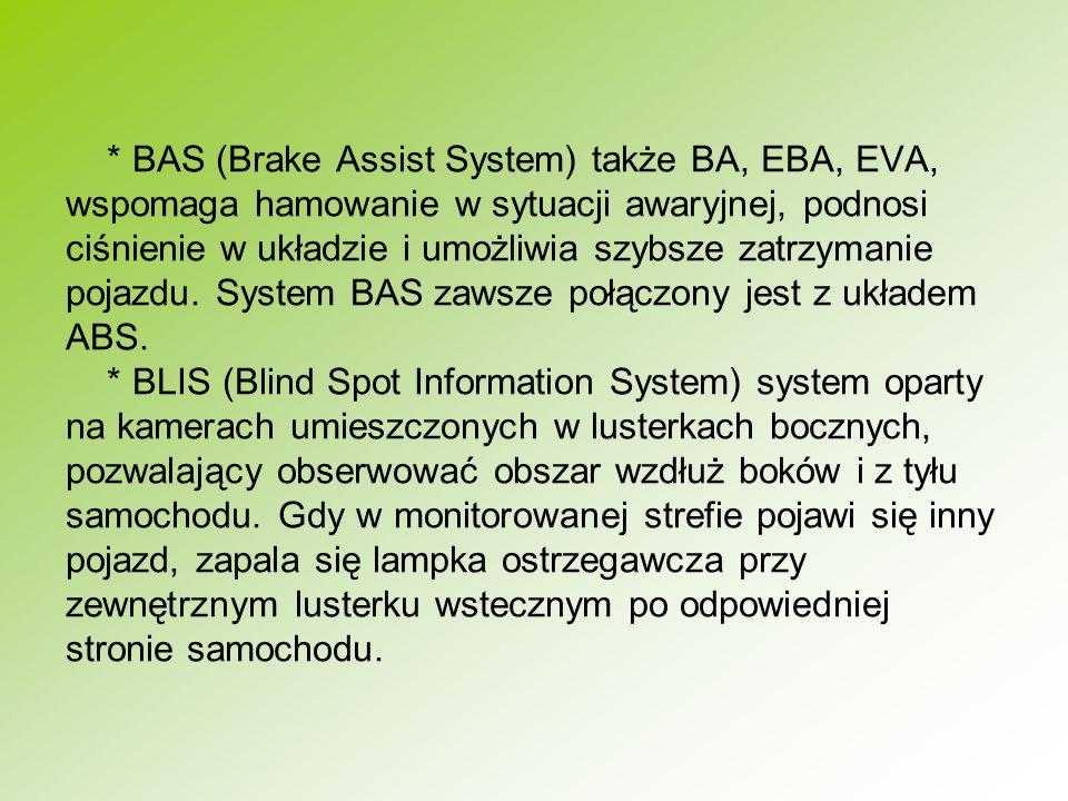 * BAS (Brake Assist System) także BA, EBA, EVA, wspomaga hamowanie w sytuacji awaryjnej, podnosi ciśnienie w układzie i umożliwia szybsze zatrzymanie