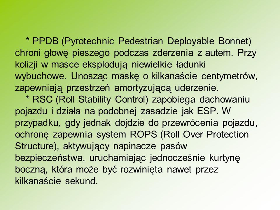 * PPDB (Pyrotechnic Pedestrian Deployable Bonnet) chroni głowę pieszego podczas zderzenia z autem. Przy kolizji w masce eksplodują niewielkie ładunki