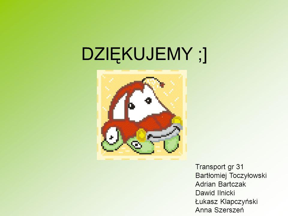 DZIĘKUJEMY ;] Transport gr 31 Bartłomiej Toczyłowski Adrian Bartczak Dawid Ilnicki Łukasz Klapczyński Anna Szerszeń