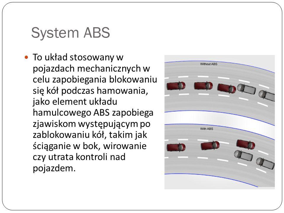System ABS To układ stosowany w pojazdach mechanicznych w celu zapobiegania blokowaniu się kół podczas hamowania, jako element układu hamulcowego ABS
