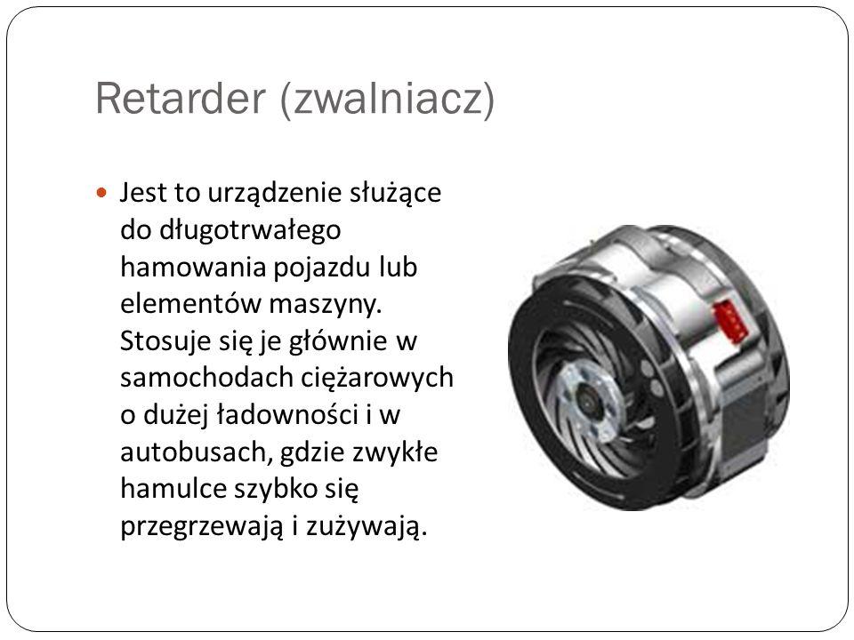Retarder (zwalniacz) Jest to urządzenie służące do długotrwałego hamowania pojazdu lub elementów maszyny. Stosuje się je głównie w samochodach ciężaro