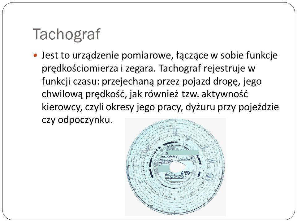 Tachograf Jest to urządzenie pomiarowe, łączące w sobie funkcje prędkościomierza i zegara. Tachograf rejestruje w funkcji czasu: przejechaną przez poj