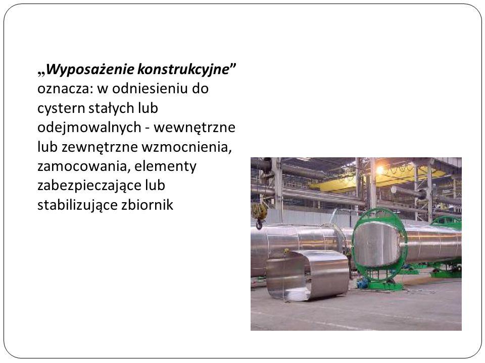 Wyposażenie konstrukcyjne oznacza: w odniesieniu do cystern stałych lub odejmowalnych - wewnętrzne lub zewnętrzne wzmocnienia, zamocowania, elementy z