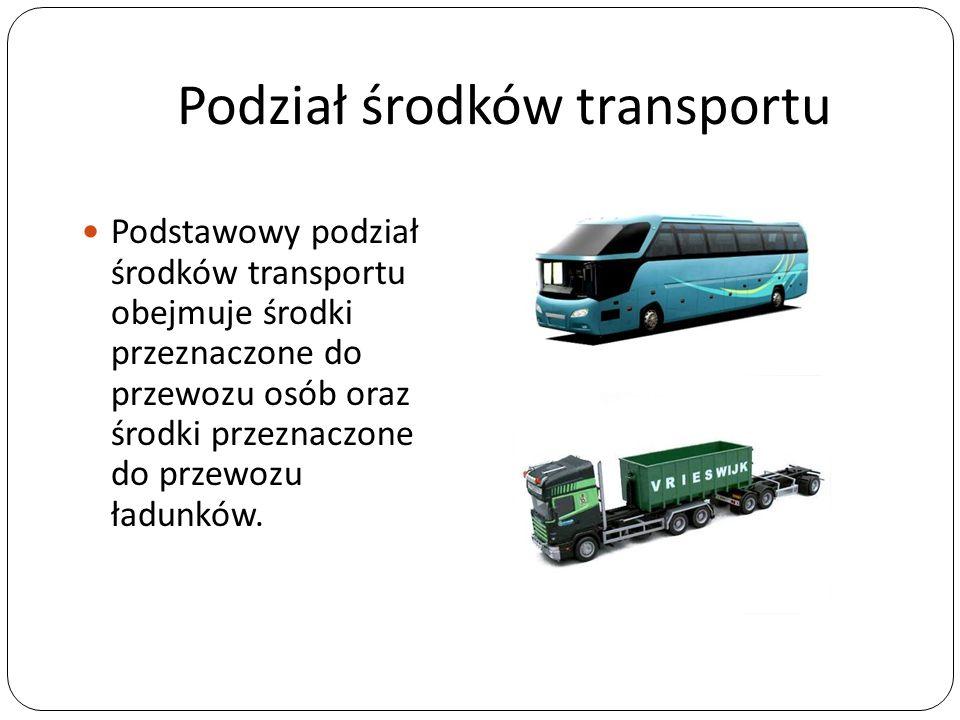 Podział środków transportu Podstawowy podział środków transportu obejmuje środki przeznaczone do przewozu osób oraz środki przeznaczone do przewozu ła
