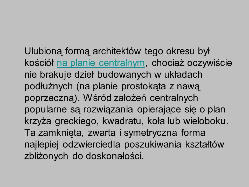 Ulubioną formą architektów tego okresu był kościół na planie centralnym, chociaż oczywiście nie brakuje dzieł budowanych w układach podłużnych (na pla