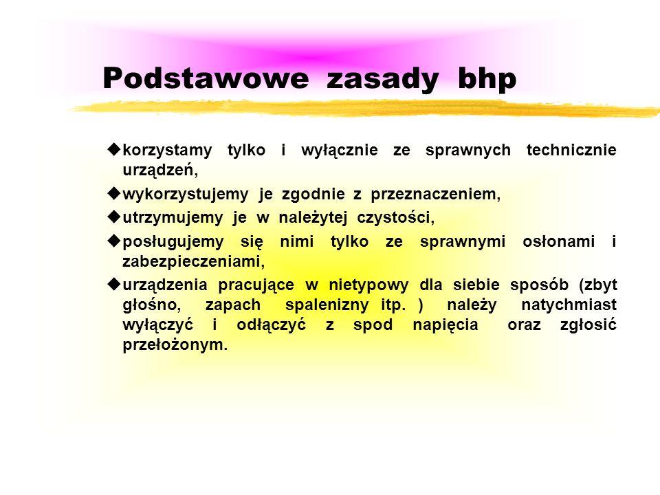 Podstawowe zasady bhp uzapoznać się dokładnie instrukcjami bhp oraz instrukcjami obsługi /dtr./ np.: urządzenia, stanowiska pracy; uwykorzystywać urzą