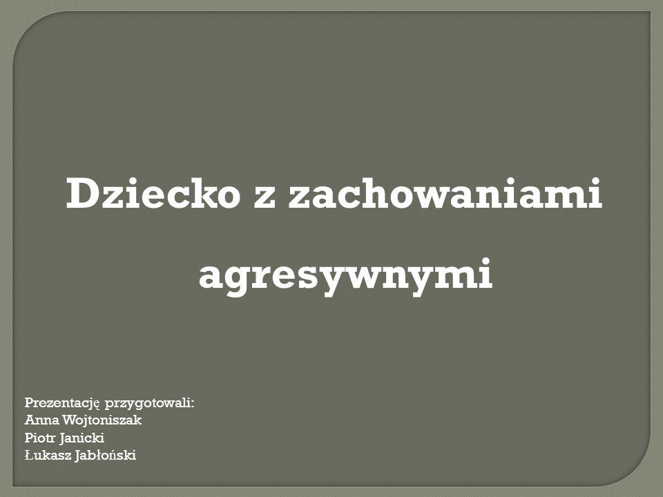 Dziecko z zachowaniami agresywnymi Prezentacj ę przygotowali: Anna Wojtoniszak Piotr Janicki Ł ukasz Jab ł o ń ski
