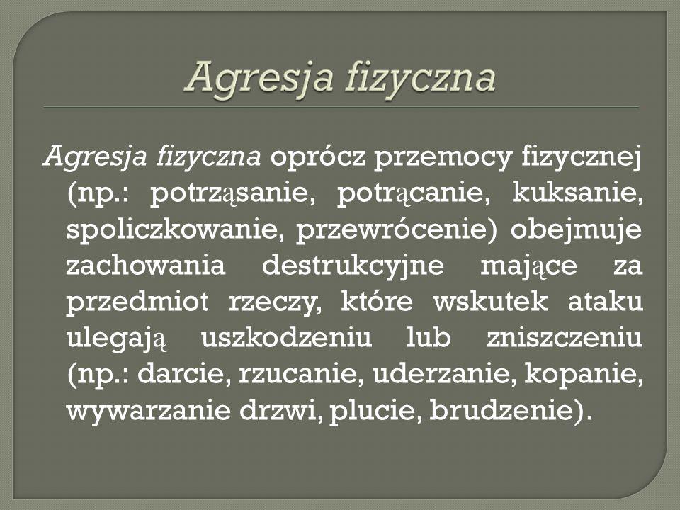 Agresja fizyczna oprócz przemocy fizycznej (np.: potrz ą sanie, potr ą canie, kuksanie, spoliczkowanie, przewrócenie) obejmuje zachowania destrukcyjne
