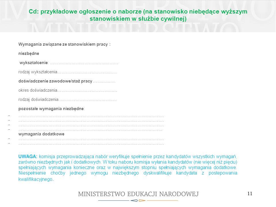 Cd: przykładowe ogłoszenie o naborze (na stanowisko niebędące wyższym stanowiskiem w służbie cywilnej) Wymagane dokumenty i oświadczenia: Wymagane dokumenty i oświadczenia potwierdzające spełnienie wymagań formalnych: życiorys i list motywacyjny, oświadczenie kandydata o wyrażeniu zgody na przetwarzanie danych osobowych do celów rekrutacji, kopie dokumentów potwierdzających wykształcenie, kopia dokumentu potwierdzającego posiadanie polskiego obywatelstwa lub oświadczenie o posiadaniu obywatelstwa polskiego (w przypadku kiedy o stanowisko pracy mogą ubiegać się wyłącznie osoby posiadające obywatelstwo polskie), w przypadku osób nieposiadających obywatelstwa polskiego - kopia dokumentu potwierdzającego znajomość języka polskiego zgodnie z rozporządzeniem Prezesa Rady Ministrów w sprawie określenia rodzajów dokumentów potwierdzających znajomość języka polskiego przez osoby nieposiadające obywatelstwa polskiego, ubiegające się o zatrudnienie w służbie cywilnej (w przypadku kiedy o stanowisko pracy mogą ubiegać się również osoby nieposiadające obywatelstwa polskiego, zgodnie z przepisami art.