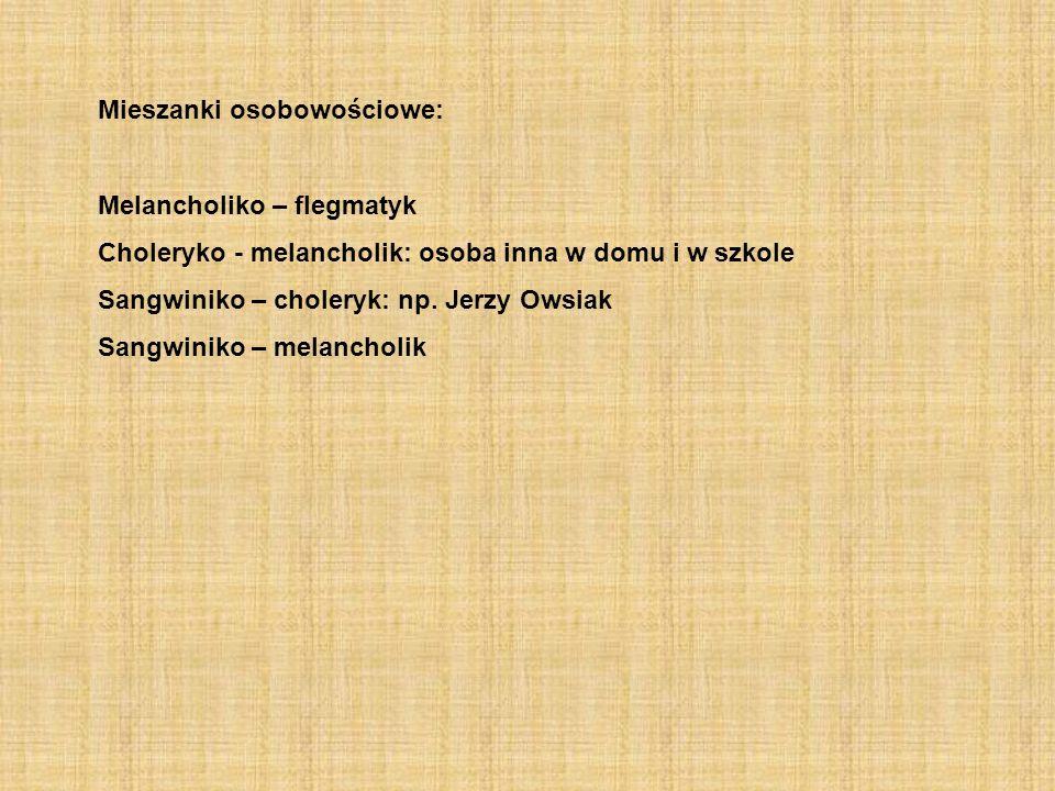 Mieszanki osobowościowe: Melancholiko – flegmatyk Choleryko - melancholik: osoba inna w domu i w szkole Sangwiniko – choleryk: np. Jerzy Owsiak Sangwi
