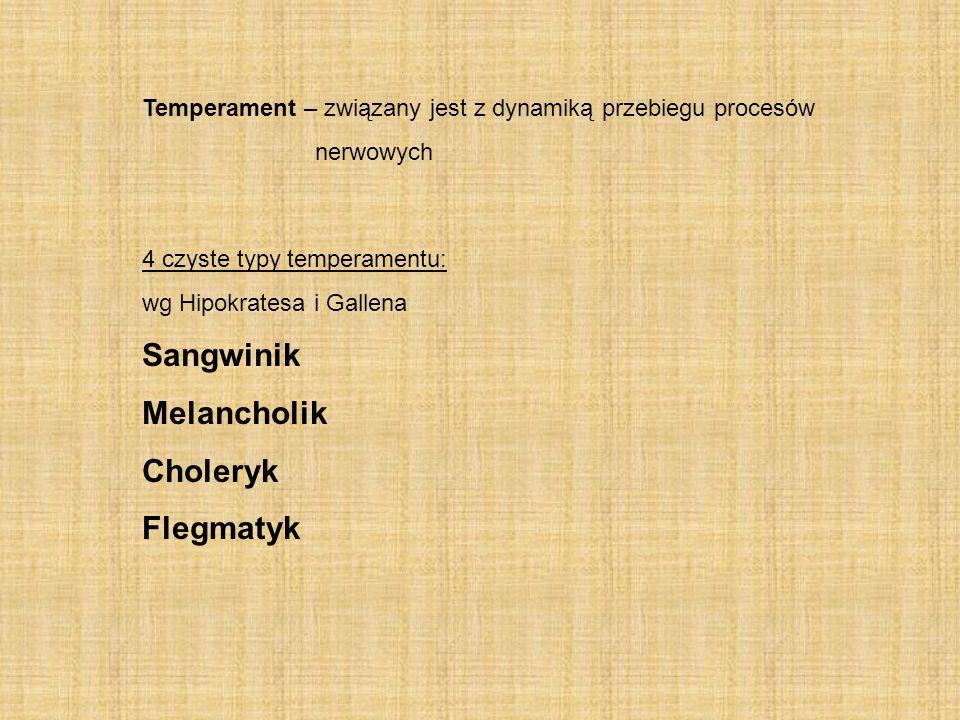 Temperament – związany jest z dynamiką przebiegu procesów nerwowych 4 czyste typy temperamentu: wg Hipokratesa i Gallena Sangwinik Melancholik Cholery