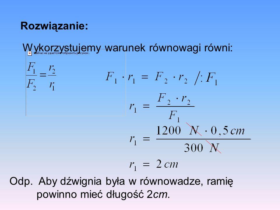 Rozwiązanie: Odp.Aby dźwignia była w równowadze, ramię powinno mieć długość 2cm.