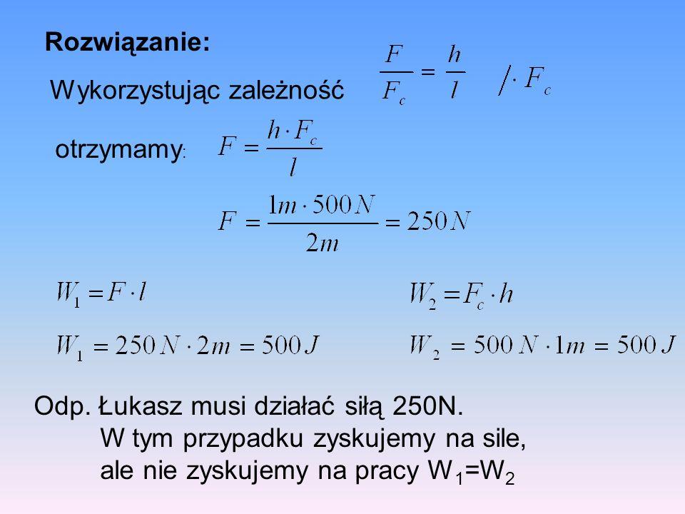 Rozwiązanie: Wykorzystując zależność Odp.Łukasz musi działać siłą 250N.