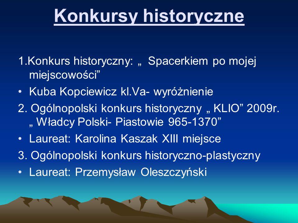 Konkursy historyczne 1.Konkurs historyczny: Spacerkiem po mojej miejscowości Kuba Kopciewicz kl.Va- wyróżnienie 2. Ogólnopolski konkurs historyczny KL