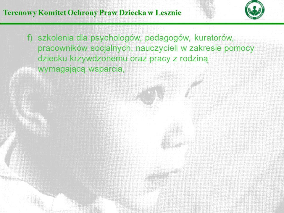 Terenowy Komitet Ochrony Praw Dziecka w Lesznie f)szkolenia dla psychologów, pedagogów, kuratorów, pracowników socjalnych, nauczycieli w zakresie pomocy dziecku krzywdzonemu oraz pracy z rodziną wymagającą wsparcia,