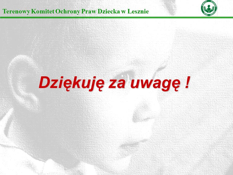 Terenowy Komitet Ochrony Praw Dziecka w Lesznie Dziękuję za uwagę !