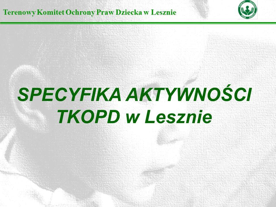 Terenowy Komitet Ochrony Praw Dziecka w Lesznie SPECYFIKA AKTYWNOŚCI TKOPD w Lesznie