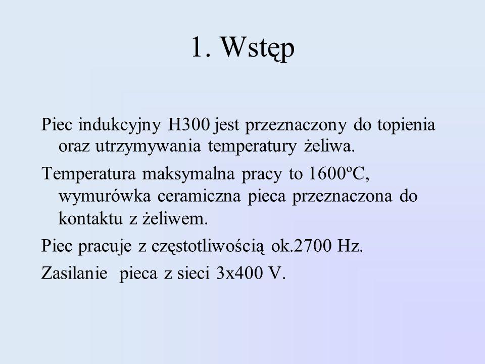 1. Wstęp Piec indukcyjny H300 jest przeznaczony do topienia oraz utrzymywania temperatury żeliwa. Temperatura maksymalna pracy to 1600ºC, wymurówka ce
