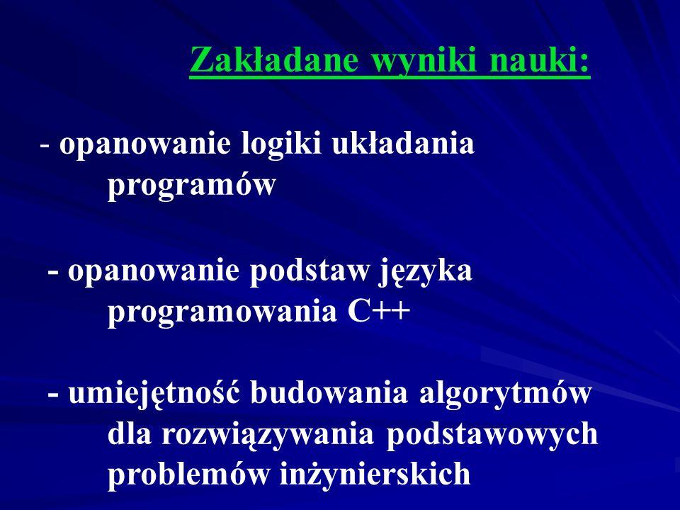 Zakładane wyniki nauki: - opanowanie logiki układania programów - opanowanie podstaw języka programowania C++ - umiejętność budowania algorytmów dla rozwiązywania podstawowych problemów inżynierskich