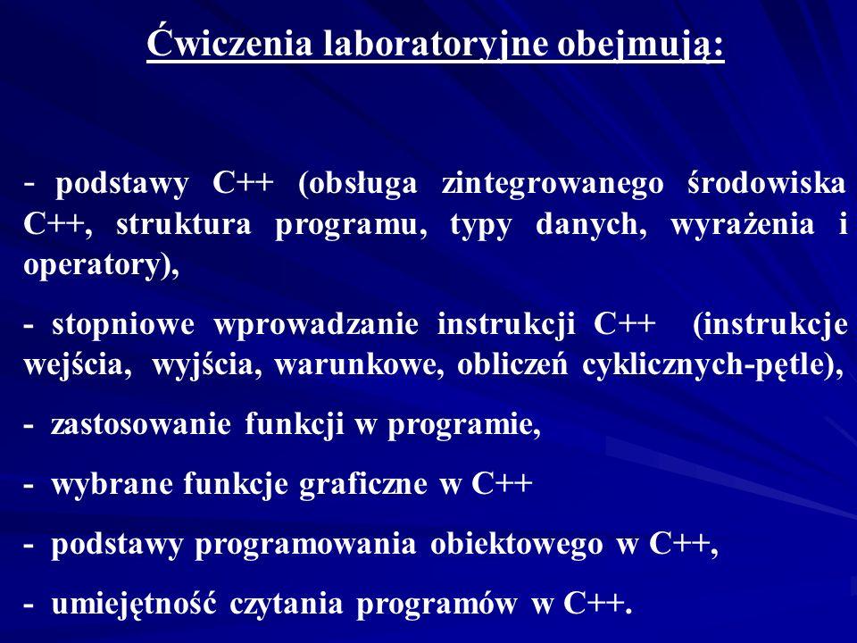 Ćwiczenia laboratoryjne obejmują: - podstawy C++ (obsługa zintegrowanego środowiska C++, struktura programu, typy danych, wyrażenia i operatory), - stopniowe wprowadzanie instrukcji C++ (instrukcje wejścia, wyjścia, warunkowe, obliczeń cyklicznych-pętle), - zastosowanie funkcji w programie, - wybrane funkcje graficzne w C++ - podstawy programowania obiektowego w C++, - umiejętność czytania programów w C++.