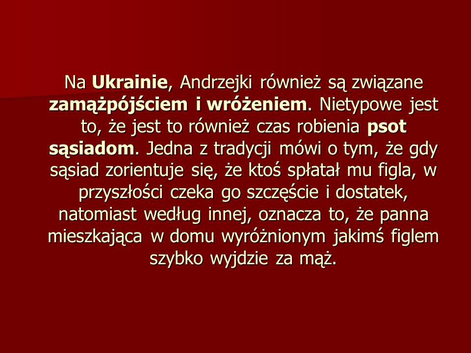 Na Ukrainie, Andrzejki również są związane zamążpójściem i wróżeniem. Nietypowe jest to, że jest to również czas robienia psot sąsiadom. Jedna z trady