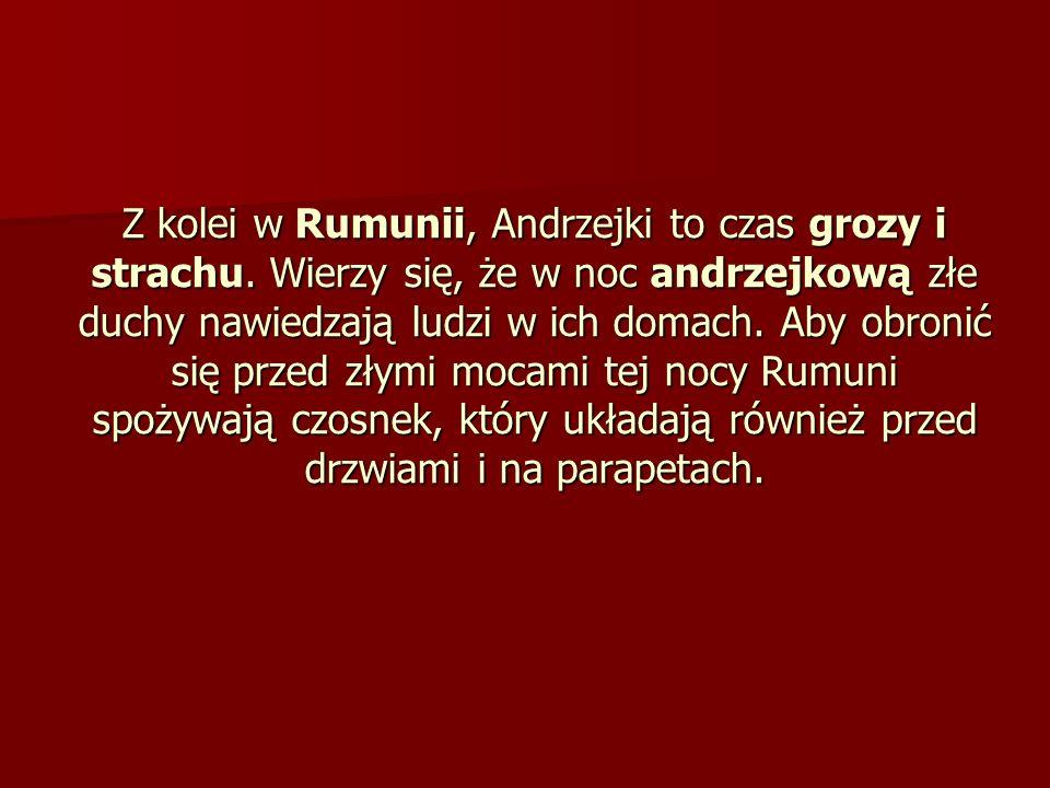 Z kolei w Rumunii, Andrzejki to czas grozy i strachu. Wierzy się, że w noc andrzejkową złe duchy nawiedzają ludzi w ich domach. Aby obronić się przed