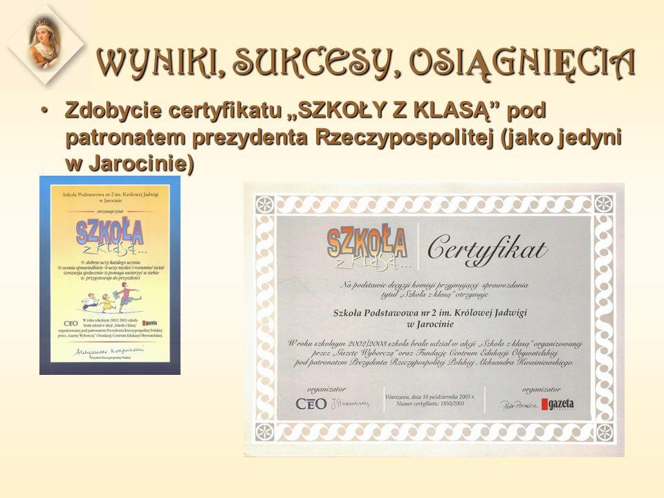 WYNIKI, SUKCESY, OSI Ą GNI Ę CIA Zdobycie certyfikatu SZKOŁY Z KLASĄ pod patronatem prezydenta Rzeczypospolitej (jako jedyni w Jarocinie)Zdobycie cert